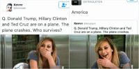 Donald Trump, Hillary Clinton, and Ted: KevVV  kevsiam  Q. Donald Trump, Hillary Clinton  and Ted Cruz are on a plane. The  plane crashes  Who survives?