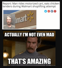 I'm not even mad... That's amazing.: Report: Man rides motorized cart, eats chicken  tenders during Walmart shoplifting attempt  ACTUALLY TM NOTEVEN MAD  THAT SAMAZING I'm not even mad... That's amazing.