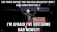 I feel this is relevent.: FORTHOSEHOPINGTHAT MELISSA MCCARTHY WON'T  BE IN GHOSTBUSTERS 3  N THE  BAD NEWS  IMAFRAIDIVEGOTSOME  BAD NEWS!!! I feel this is relevent.