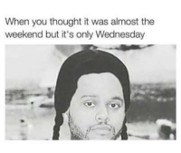 OHMYGOD 😂😂: When you thought it was almost the  weekend but it's only Wednesday OHMYGOD 😂😂