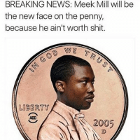WHO DID THIS?! 💀😂😂: BREAKING NEWS: Meek Mill will be  the new face on the penny,  because he ain't worth shit.  LIBERTY  2005 WHO DID THIS?! 💀😂😂
