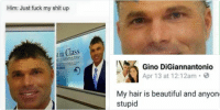 "Barber, Beautiful, and Fucking: Gino DiGiannantonio  Apr 13 at 11:13pm.  Someone sent this to me and said ""look at this meme""  What the hell is a meme  Barber: What kinda cut u want?  Him: Just fuck my shit up  in Class  ETIC DENTISTRY   Gino DiGiannantonio  Apr 13 at 12:12am  My hair is beautiful and anyone who disagrees is  stupid   Gino DiGiannantonio  6 hrs 3  This is disgusting comparing my hair to this. feel  incredibly violated. oh my god"