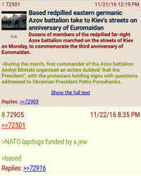 """Anon learns a lesson about the Jew: 72501  11/21/16 12:19 PM  Based redpilled eastern germanic  Azov battalion take to Kiev's streets on  RUPTLE  anniversary of Euromaidan  Dozens of members of the Azov battalion marched on the streets of Kiev  link  on Monday, to commemorate the third anniversary of  Euromaidan.  During the march, first commander of the Azov battalion  Andryi Biletski organised an action dubbed """"Ask the  President"""", with the protesters holding signs with questions  addressed to Ukrainian President Petro Poroshenko.  Show the full text  Replies: 2272905  872905  11/22/16 8:35 PM  72501  NATO lapdogs funded by a jew  based  Replies: 72916 Anon learns a lesson about the Jew"""