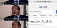 Driving, Funny, and Google: national pretzel day  Google  national pretzel day  ALL IMAGES  SHOPPING  NEWS  VIDE  OS  Tuesday, April 26  National Pretzel Day 2016   I wake up every morning in a bed that's too small,  driving my daughter to a school that's too expensive  and then go to work to a job for which l get paid too  little, but on Pretzel Day?  Well I like Pretzel Day today's the day