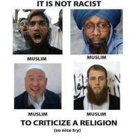 Racist Meme: IT IS NOT RACIST  MUSLIM  MUSLIM  MUSLIM  MUSLIM  TO CRITICIZE A RELIGION  (so nice try)