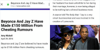 """Beyonce and Jay-Z made $150 million off cheating rumours. They were all fake, and you got played 💀💸: Beyonce And Jay Z Have Mad...  X  https://  www.yahoo.com  Beyonce And Jay Z Have  Made £150 Million From  Cheating Rumours  Amy Nickell  April 29, 2016  Beyonce and Jay Z are believed to have made  up to £150 million from cheating rumours.   According to reports, the couple made the joint  decision to play up rumours about their  marriage to sell more copies of Beyonce's  album Lemonade.  The album features lyrics which suggest that  her husband has been unfaithful to her during  their marriage, however, is now being alleged  to be nothing but a shrewd business move.  A source told The Daily Star: """"Jay is a very  smart businessman and was involved in the  creation of Lemonade.  """"He knew every song Bey was going to release.  He knew the lyrics he knew the implications.  He had to approve the songs before release.  """"The bottom line is that they are both really  smart."""" Beyonce and Jay-Z made $150 million off cheating rumours. They were all fake, and you got played 💀💸"""