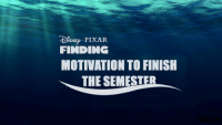 probably every student right now: DISNEP PIXAR.  FINDING  MOTIVATION TO FINISH  THE SEMESTER probably every student right now