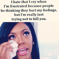 THIS IS MEEE COMPLETELY LMAOOO UGH: I hate that I cry when  I'm frustrated because people  be thinking they hurt my feelings,  but I'm really just  trying not to kill you. THIS IS MEEE COMPLETELY LMAOOO UGH