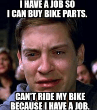 It's not that bad......: I HAVE A JOB SO  I CAN BUY BIKE PARTS.  CANT  RIDE MY BIKE  BECAUSE IHAVE AJOB. It's not that bad......