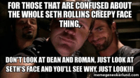 Seth Rollins: FOR THOSE THAT ARE CONFUSED ABOUT  THE WHOLE SETH ROLLINS CREEPY FACE  THING,  DONTLOOK AT DEAN AND ROMAN, JUST LOOK AT  SETHTS FACE ANDYOU'LLSEE WHY JUSTL00K!!!  memegeneokerlund.com