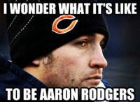 Jay Cutler be like....: IWONDERWHAT ITS LIKE  TO BE AARON RODGERS Jay Cutler be like....