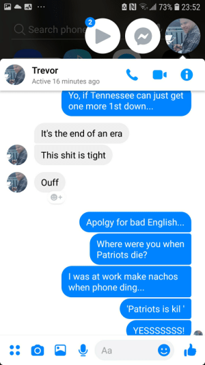 Apolgy for bad English.: 73% 1 23:52  AN  2  Q Search phone  Trevor  Active 16 minutes ago  Yo, if Tennessee can just get  one more 1st down...  It's the end of an era  This shit is tight  Ouff  Apolgy for bad English...  Where were you when  Patriots die?  I was at work make nachos  when phone ding...  'Patriots is kil '  YESSSSSSS!  Aa Apolgy for bad English.