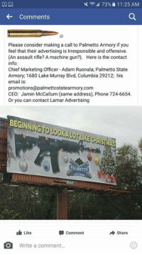 Memes, Taken, and Chiefs: 73% 11:25 AM  Comments  Please consider making a call to Palmetto Armory if you  feel that their advertising is lrresponsible and offensive.  (An assault rifle? A machine gun?). Here is the contact  info:  Chief Marketing Officer Adam Ruonala; Palmetto State  Armory: 1680 Lake Murray Blvd, Columbia 29212; his  email is:  promotions@palmettostatearmory.com  CEO: Jamin McCallum (same address), Phone 724-6654.  or you can contact Lamar Advertising  BEGINNING TOLOOKA gruKECHSMAS  MAR  Like  comment  A Share  Write a comment  EO To everyone who is taking the time to educate people who decide to post uninformed messages like this one we thank you!  It is only with patience and understanding that we will make a change!  (PS notice we were nice enough not to put their personal information on the internet)!  Its odd though, that now that so many people voiced their belief in our 2nd Amendment rights, suddenly these posts are being taken down by the original antagonists....looks like we are making a difference!  Merry Christmas everyone!