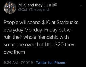 Dank, Friday, and Iphone: 73-9 and they LIED  @CuffsTheLegend  People will spend $10 at Starbucks  everyday Monday-Friday but will  ruin their whole friendship with  someone over that little $20 they  Owe them  9:24 AM 7/10/19 Twitter for iPhone Nah its the principle by eastsidedreamin MORE MEMES