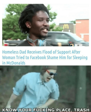 Flood: 73  Homeless Dad Receives Flood of Support After  Woman Tried to Facebook Shame Him for Sleeping  in McDonalds  KNOW YOUR FUCKING PLACE, TRASH