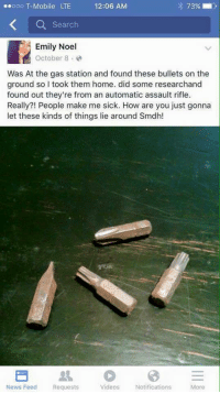 News, Videos, and Gas Station: 73% i  Search  Emily Noel  October 8  Was At the gas station and found these bullets on the  ground so I took them home. did some researchand  found out they're from an automatic assault rifle.  Really?! People make me sick. How are you just gonna  let these kinds of things lie around Smdh!  News Feed  Requests  Videos  Notifications  More