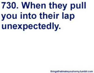 Unexpectedly: 730. When they pull  you into their lap  unexpectedly.  thingsthatmakeyouhorny.tumblr.com
