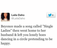 """That stings.: Laila Daho  @LailaDaho  Beyonce made a song called """"Single  Ladies'' then went home to her  husband & left you lonely hoes  dancing in a circle pretending to be  happy. That stings."""