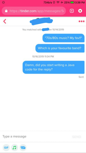 "Her bio said she is a Computer Science Engineering student and she likes classic 70s/80s music.: 734b/s 23 % 3:39 PM  4  http://tinder.com/app/messages/5  on 10/14/2019  You matched with(  ""70s/80s music? My fav!""  Which is your favourite band?  10/16/2019 11:04 PM  Damn, did you start writing a Java  code for the reply?  Sent  Type a message  SEND  GIF Her bio said she is a Computer Science Engineering student and she likes classic 70s/80s music."