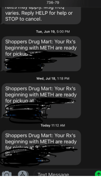 Drug Mart: 736-79  varies. Reply HELP for help or  STOP to cancel.  Tue, Jun 19, 5:00 PM  Shoppers Drug Mart: Your Rx's  beginning with METH are ready  for pickupこ  Wed, Jul 18, 1:18 PM  Shoppers Drug Mart: Your Rx's  beginning with METH are ready  for pickup at  Today 11:12 AM  Shoppers Drug Mart: Your Rx's  beginning with METH are ready  for ni a  DI.  IV  Text Messag