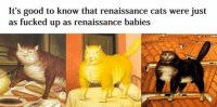 It's good to know that renaissance cats were just  as fucked up as renaissance babies Welcome to Classical Art Memes, one of the best pages on Facebook