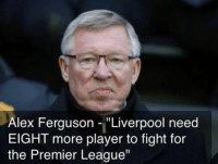 """Real quote. Brilliant Fergie. [ Credit to Samuel Lemineur ]: Alex Ferguson """"Liverpool need  EIGHT more player to fight for  the Premier League"""" Real quote. Brilliant Fergie. [ Credit to Samuel Lemineur ]"""