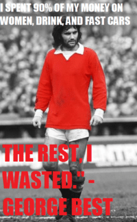 SPENT 90% OF MY MONEY ON  WOMEN, DRINK AND FAST CARS George Best.