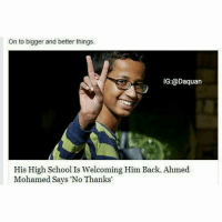 Ahmed Mohamed, Daquan, and Funny: On to bigger and better things.  IG:@Daquan  His High School Is Welcoming Him Back. Ahmed  Mohamed Says No Thanks My boyyy