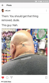Blackpeopletwitter, Dude, and Funny: 74%,  14:15:33  KPhoto  will-ent  Them: You should get that thing  removed, dude.  This guy: Nah.  imajokemaker  *10,062 likes That tattoo aint Pippen, its poppin my guy. #meme #funny #blackpeopletwitter #lmao