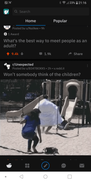 Children, Best, and Home: 74  23%  21:16  Q Search  Popular  Home  Posted by u/Naiikee  9h  S 1 Award  What's the best way to meet people as an  adult?  t 9.4k  Share  1.9k  r/Unexpected  Posted by u/B34TBOXX5 2h v.redd.it  Won't somebody think of the children?  4GIFS.com Question and answer