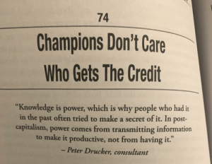"Capitalism, Good, and Information: 74  Champions Don't Care  Who Gets The Credit  ""Knowledge is power, which is why people who had it  in the past often tried to make a secret of it. In post-  capitalism, power comes from transmitting information  to make it productive, not from having it.""  - Peter Drucker, consultant knowledge is power.... if you share it & use it for good"