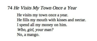 "Life, Money, and Tumblr: 74 He Visits My Town Once a Year  He visits my town once a year.  He fills my mouth with kisses and nectar.  I spend all my money on him.  Who, girl, your man?  No, a mango. <p><a href=""http://shrineofelena.tumblr.com/post/154669110681/juniqs-mahdic-amir-khusrow-12531325-ce"" class=""tumblr_blog"">shrineofelena</a>:</p><blockquote> <p><a href=""http://juniqs.tumblr.com/post/154665607934/mahdic-amir-khusrow-12531325-ce"" class=""tumblr_blog"">juniqs</a>:</p> <blockquote> <p><a class=""tumblr_blog"" href=""http://mahdic.tumblr.com/post/146537334345"">mahdic</a>:</p> <blockquote> <p>amir khusrow (1253–1325 CE)</p> </blockquote>  <p>this changed my life</p> </blockquote> <p>this was written before the printing press was invented and it still sounds like a modern day shitpost</p> </blockquote>"