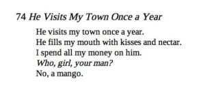 Life, Lol, and Money: 74 He Visits My Town Once a Year  He visits my town once a year.  He fills my mouth with kisses and nectar.  I spend all my money on him.  Who, girl, your man?  No, a mango. etahad:  shrineofelena: juniqs:  mahdic:  amir khusrow(1253–1325 CE)   this changed my life  this was written before the printing press was invented and it still sounds like a modern day shitpost   how is this a shit post lol… its a great poem