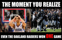 And the 76ers have played five more games... NFL Memes: THE MOMENT YOU REALIZE  SXERS  @NFL MEMEZ  EVEN THE OAKLAND RAIDERS WON  ONE  GAME And the 76ers have played five more games... NFL Memes