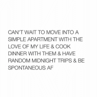 i'm sleepy @typicalgirl: CAN'T WAIT TO MOVE INTO A  SIMPLE APARTMENT WITH THE  LOVE OF MY LIFE & COOK  DINNER WITH THEM & HAVE  RANDOM MIDNIGHT TRIPS & BE  SPONTANEOUS AF i'm sleepy @typicalgirl