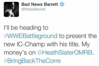 Slaters gonna slate BAYBAY!: Bad News Barrett  @Wade Barrett  I'll be heading to  #WWEBattleground to present the  new IC-Champ with his title. My  money's on  HeathSlaterOMRB.  BringBackTheCorre Slaters gonna slate BAYBAY!