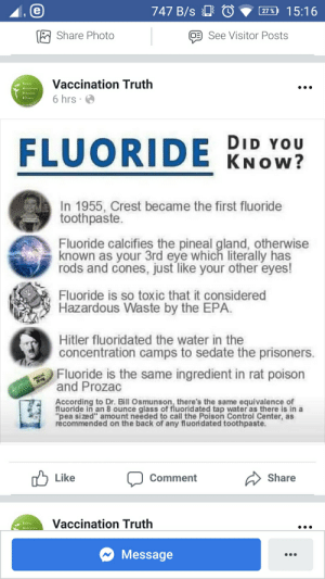 "This group is a goldmine: 747 B/s O  15:16  27 %  Share Photo  See Visitor Posts  Vaccination Truth  Freedom  6 hrs  Efficecy  FLUORIDE KNOW?  DID YOU  In 1955, Crest became the first fluoride  toothpaste.  Fluoride calcifies the pineal gland, otherwise  known as your 3rd eye which literally has  rods and cones, just like your other eyes!  Fluoride is so toxic that it considered  Hazardous Waste by the EPA.  Hitler fluoridated the water in the  concentration camps to sedate the prisoners.  Fluoride is the same ingredient in rat poison  and Prozac  SAC  According to Dr. Bill Osmunson, there's the same equivalence of  fluoride in an 8 ounce glass of fluoridated tap water as there is in a  ""pea sized"" amount needed to call the Poison Control Center, as  recommended on the back of any fluoridated toothpaste.  Like  Share  Comment  Vaccination Truth  5afety  Message This group is a goldmine"