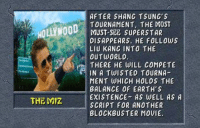 We're doomed: HOLLYWOOD  THE Miz  AFTER SHANG TSUNG's  TOURNAMENT, THE MOST  MUST-SEE SUPERSTAR  DISAPPEARS. HE FOLLOWS  LIU KANG INTO THE  OUT WORLD  THERE HE WILL COMPETE  IN A TWISTED TOURNA  MENT WHICH HOLDS THE  BALANCE OF EARTH S  EXISTENCE AS WELL AS A  SCRIPT FOR ANOTHER  BLOCKBUSTER MOVIE. We're doomed