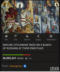 Memes, Lithuanian, and Russian: 74k  27k  Download  Add To  Share  MATURE LITHUANIAN TAKES ON A BUNCH  OF RUSSIANS AT THEIR OWN PLACE  36,695,241 VIEWS 73%  From: dukealgirdas  MEMES Videotapes of Algirdas' invasion of Moscow have been leaked...