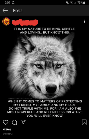 So my friend posted this...: . 75%  2:09 C  Posts  IT IS MY NATURE TO BE KIND, GENTLE,  AND LOVING... BUT KNOW THIS:  FEARLESSMOTIVATION.COM  WHEN IT COMES TO MATTERS OF PROTECTING  MY FRIEND, MY FAMILY, AND MY HEART,  DO NOT TRIFLE WITH ME, FOR I AM ALSO THE  MOST POWERFUL AND RELENTLESS CREATURE  YOU WILL EVER KNOW.  4 likes  October 2  K So my friend posted this...