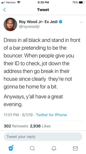 I think I'll get another deadbolt just in case by PowerfulBonus MORE MEMES: 75%  9:39 PM  ll Verizon  Tweet  Roy Wood Jr- Ex Jedi  @roywoodjr  Dress in all black and stand in front  of a bar pretending to be the  bouncer. When people give you  their ID to check, jot down the  address then go break in their  house since clearly they're not  gonna be home for a bit.  Anyways, y'all have a great  evening.  11:01 PM 6/1/19 Twitter for iPhone  302 Retweets 2,936 Likes  Tweet your reply I think I'll get another deadbolt just in case by PowerfulBonus MORE MEMES