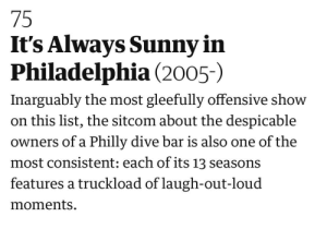 Best, Guardian, and Philadelphia: 75  It's Always Sunny in  Philadelphia (2005-)  Inarguably the most gleefully offensive show  on this list, the sitcom about the despicable  Owners of a Philly dive bar is also one of the  most consistent: each of its 13 seasons  features a truckload of laugh-out-loud  moments The Guardian rates IASIP as the 75th best TV show of this century so far.
