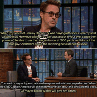 """I want this man as my father. I don't care if I'm 28, adopt me Robert Downey Jr. Agent Coulson: When my son] met Jeremy Renner, he was playing with sticks. Jeremy said  """"Listen this is Hawkeye talking woucan't put a stick in your eye, cause then  you won't be able to use the boWand arrow at 30O yards and take out the  bad guy. And that's about the only thing he's listened to since.  You are in a very unique situation where you can invite over superheroes. When  he's 18, Captain Americawill sit him down and talkaboutthe birds and the bees.  Or maybe Black Widow will give him aturn I want this man as my father. I don't care if I'm 28, adopt me Robert Downey Jr. Agent Coulson"""