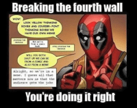Hahaha: Breaking the fourth wall  LOOK YELLOW THINKING  BOXES AND COURIER- FONT  THINKING DOXES! WE  HAVE OUR OWN MEME  STATIN THE  But we're  fran comic  book  WILL YOU BOTH  SHUT UP! WE CAN BE  FROM A COMIC AND  ALSO FROM A MEME  Alright, so we're in a  meme. I guess all that  matters now is that the  audience gets the joke  You're doing t right Hahaha