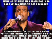 """Marriage Memes: MARRIAGE IS HARD MAN. MARRIAGE IS SO  HARD NELSON MANDELA GOT A DIVORCE.  NELSON MANDELA SPENT 21 YEARS IN A SOUTH AFRICAN  PRISON GETTING TORTURED AND BEATEN EVERYDAY OF HIS LIFE  FOR 21 STRAIGHT YEARS. HE GOT OUT OF JAIL, SPENT 6  MONTHS WITH HIS WIFE AND SAID """"I CAN'T TAKE THIS SHIT"""