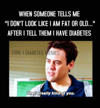 """those kind people.....  Created by Kayla: WHEN SOMEONE TELLS ME  """"I DON'T LOOK LIKE IAM FAT OR OLD...""""  AFTER I TELL THEMI HAVE DIABETES  TYPE 1 DIABETES  MEMES  Thats  Jeally kind of you. those kind people.....  Created by Kayla"""