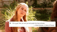 A Game of Thrones: kk oh my god. Ned, you can't just ask people why the  re blonde  Cersei Lannister, A Game of Thrones