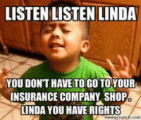 Linda Linda Linda: LISTEN LISTEN LINDA  YOU DONT HAVE TO GO TO YOUR  INSURANCE COMPANY SHOP  LINDA YOU HAVE RIGHTS  memecrunch.com Linda Linda Linda