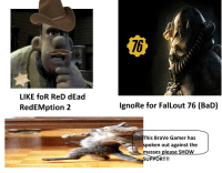 Bad, Brave, and Fallout: 76  LIKE foR ReD dEad  RedEMption 2  IgnoRe for FalLout 76 (BaD)  his BraVe Gamer has  spoken out against the  masses please SHOW  UPPORT!!