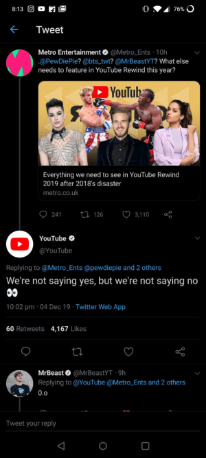 Oh damn: 76% O  8:13 O  Tweet  Metro Entertainment O @Metro_Ents 10h  .@PewDiePie? @bts_twt? @MrBeastYT? What else  needs to feature in YouTube Rewind this year?  YouTub  PAUL  Everything we need to see in YouTube Rewind  2019 after 2018's disaster  metro.co.uk  27 126  241  3,110  YouTube O  @YouTube  Replying to @Metro_Ents @pewdiepie and 2 others  We're not saying yes, but we're not saying no  00  10:02 pm · 04 Dec 19 · Twitter Web App  60 Retweets 4,167 Likes  MrBeast O @MrBeastYT · 9h  Replying to @YouTube @Metro_Ents and 2 others  0.0  Tweet your reply Oh damn